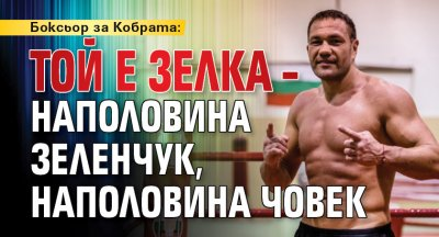 Боксьор за Кобрата: Той е зелка – наполовина зеленчук, наполовина човек
