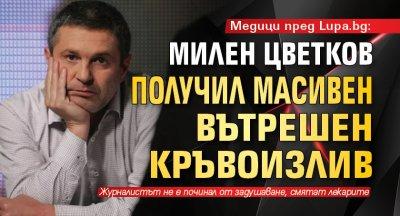 Медици пред Lupa.bg: Милен Цветков получил масивен вътрешен кръвоизлив