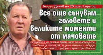 Георги Денев на 70 пред Lupa.bg: Все още сънувам головете и великите моменти от мачовете