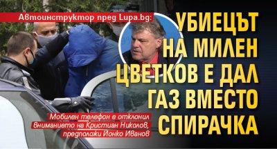 Автоинструктор пред Lupa.bg: Убиецът на Милен Цветков е дал газ вместо спирачка