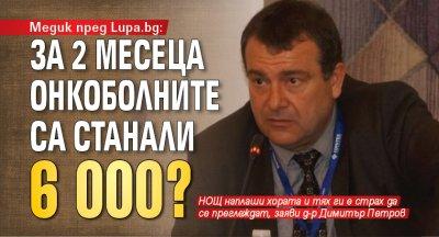 Медик пред Lupa.bg: За 2 месеца онкоболните са станали 6 000?