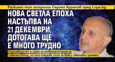 Руският топ астролог Сергей Курапов пред Lupa.bg: Нова светла епоха настъпва на 21 декември, дотогава ще е много трудно