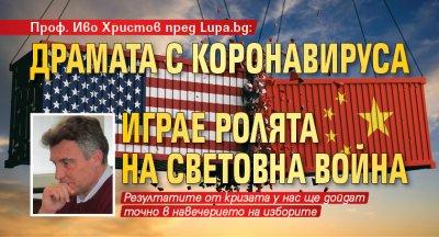 Проф. Иво Христов пред Lupa.bg: Драмата с коронавируса играе ролята на световна война