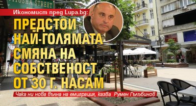 Икономист пред Lupa.bg: Предстои най-голямата смяна на собственост от 30 г. насам