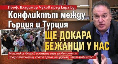 Проф. Владимир Чуков пред Lupa.bg: Конфликтът между Гърция и Турция ще докара бежанци у нас