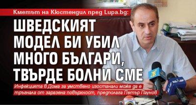 Кметът на Кюстендил пред Lupa.bg: Шведският модел би убил много българи, твърде болни сме