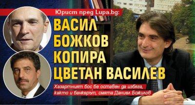Юрист пред Lupa.bg: Васил Божков копира Цветан Василев