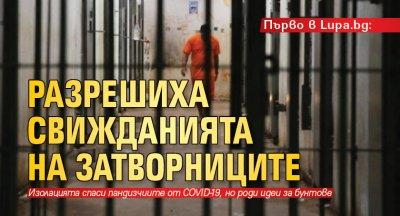 Първо в Lupa.bg: Разрешиха свижданията на затворниците