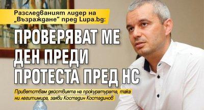 """Разследваният лидер на """"Възраждане"""" пред Lupa.bg: Проверяват ме ден преди протеста пред НС"""