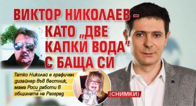 """Виктор Николаев – като """"две капки вода"""" с баща си (СНИМКИ)"""