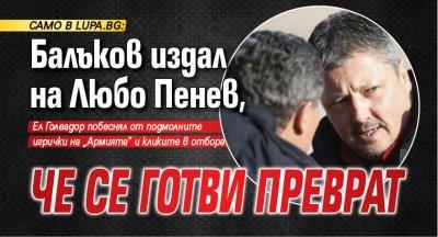 Само в Lupa.bg: Балъков издал на Любо Пенев, че се готви преврат