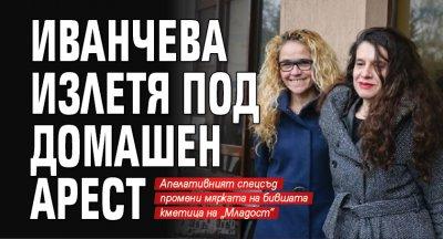 Иванчева излетя под домашен арест