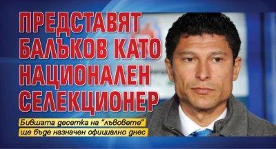 Представят Балъков като национален селекционер