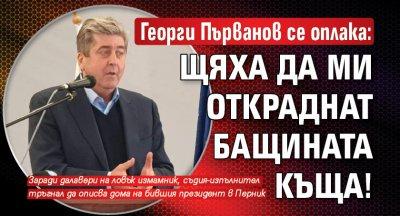 Георги Първанов се оплака: Щяха да ми откраднат бащината къща!