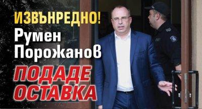 ИЗВЪНРЕДНО! Румен Порожанов подаде оставка