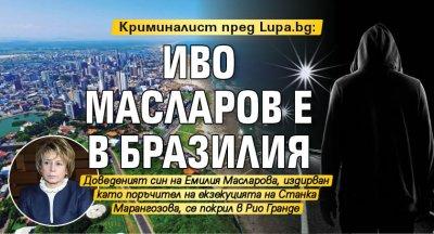 Криминалист пред Lupa.bg: Иво Масларов е в Бразилия