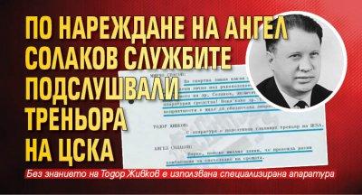 По нареждане на Ангел Солаков службите подслушвали треньора на ЦСКА