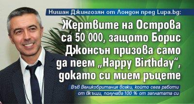 """Нишан Джингозян от Лондон пред Lupa.bg: Жертвите на Острова са 50 000, защото Борис Джонсън призова само да пеем """"Happy Birthday"""", докато си мием ръцете"""