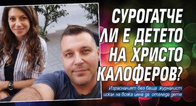 Сурогатче ли е детето на Христо Калоферов?