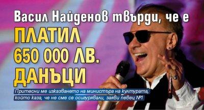 Васил Найденов твърди, че е платил 650 000 лв. данъци