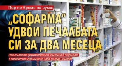"""Пир по време на чума: """"Софарма"""" удвои печалбата си за два месеца"""