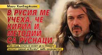 Маги Халваджиян: В Русия ме учеха, че Кирил и Методий са руснаци