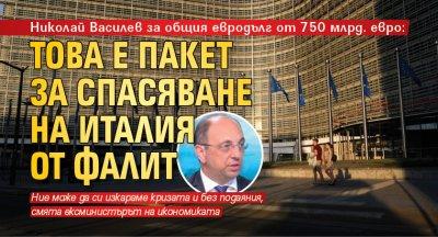 Николай Василев за общия евродълг от 750 млрд. евро: Това е пакет за спасяване на Италия от фалит