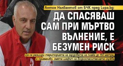 Антон Налбантов от БЧК пред Lupa.bg: Да спасяваш сам при мъртво вълнение, е безумен риск