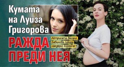 Кумата на Луиза Григорова ражда преди нея