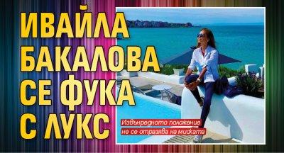 Ивайла Бакалова се фука с лукс