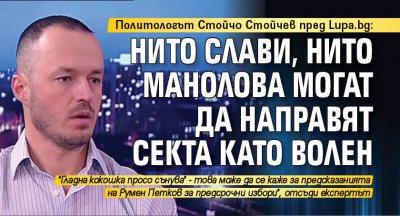 Политологът Стойчо Стойчев пред Lupa.bg: Нито Слави, нито Манолова могат да направят секта като Волен