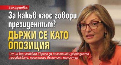 Захариева: За какъв хаос говори президентът? Държи се като опозиция