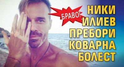 Браво! Ники Илиев пребори коварна болест