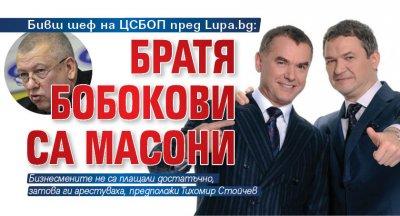 Бивш шеф на ЦСБОП пред Lupa.bg: Братя Бобокови са масони