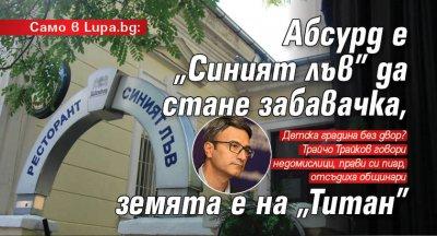 """Само в Lupa.bg: Абсурд е """"Синият лъв"""" да стане забавачка, земята е на """"Титан"""""""