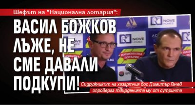 """Шефът на """"Национална лотария"""": Васил Божков лъже, не сме давали подкупи!"""