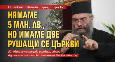 Епископ Евлогий пред Lupa.bg: Нямаме 5 млн. лв., но имаме две рушащи се църкви