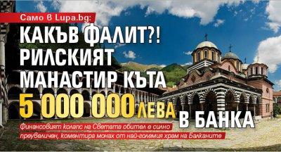 Само в Lupa.bg: Какъв фалит?! Рилският манастир къта 5 000 000 лв. в банка