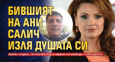 Бившият на Ани Салич изля душата си
