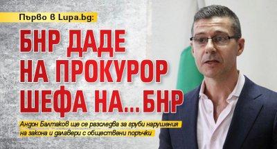 Първо в Lupa.bg: БНР даде на прокурор шефа на…БНР