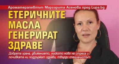 Ароматерапевтът Маргарита Асенова пред Lupa.bg: Етеричните масла генерират здраве