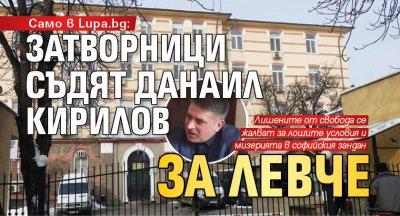 Само в Lupa.bg: Затворници съдят Данаил Кирилов за левче