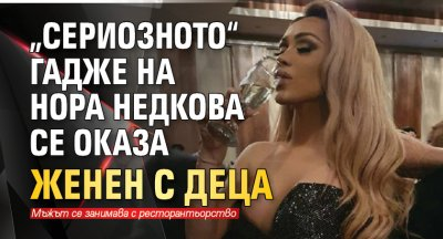 """""""Сериозното"""" гадже на Нора Недкова се оказа ЖЕНЕН С ДЕЦА"""