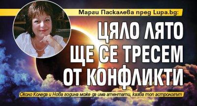 Марги Паскалева пред Lupa.bg: Цяло лято ще се тресем от конфликти