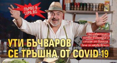 Първо в Lupa.bg: Ути Бъчваров се тръшна от Covid-19