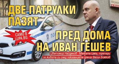 Само в Lupa.bg: Две патрулки пазят пред дома на Иван Гешев