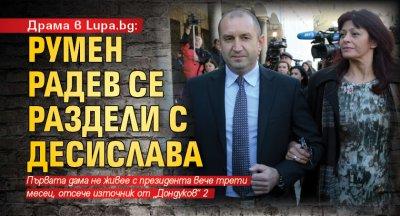 Драма в Lupa.bg: Румен Радев се раздели с Десислава
