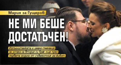 Мария за Гущеров: Не ми беше достатъчен!