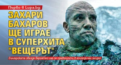 """Първо в Lupa.bg: Захари Бахаров ще играе в суперхита """"Вещерът"""""""