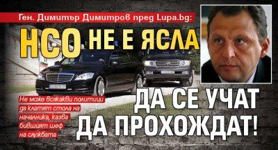 Ген. Димитър Димитров пред Lupa.bg: НСО не е ясла да се учат да прохождат!
